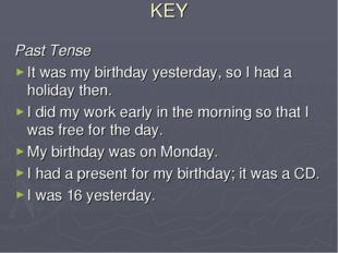 KEY Past Tense It was my birthday yesterday, so I had a holiday then. I did m