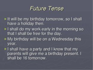 Future Tense It will be my birthday tomorrow, so I shall have a holiday then.