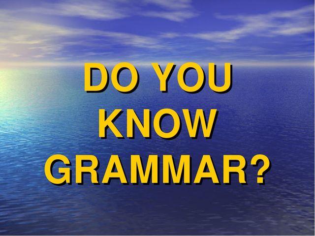 DO YOU KNOW GRAMMAR?