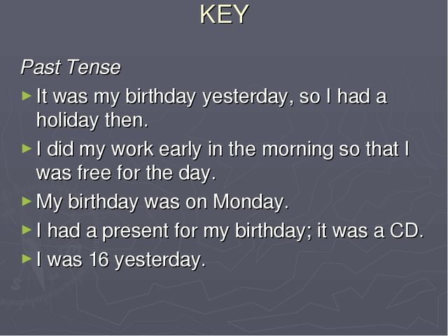 KEY Past Tense It was my birthday yesterday, so I had a holiday then. I did m...