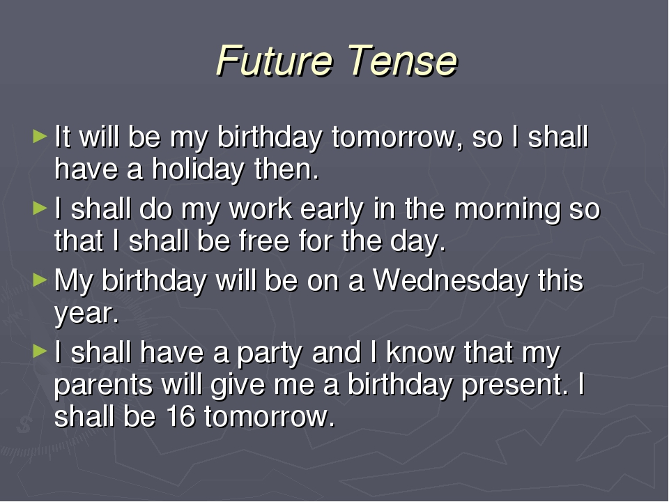 Future Tense It will be my birthday tomorrow, so I shall have a holiday then....