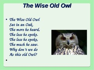 The Wise Old Owl The Wise Old Owl Sat in an Oak. The more he heard, The less