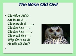 The Wise Old Owl The Wise Old O_ Sat in an O__. The more he h____, The less h