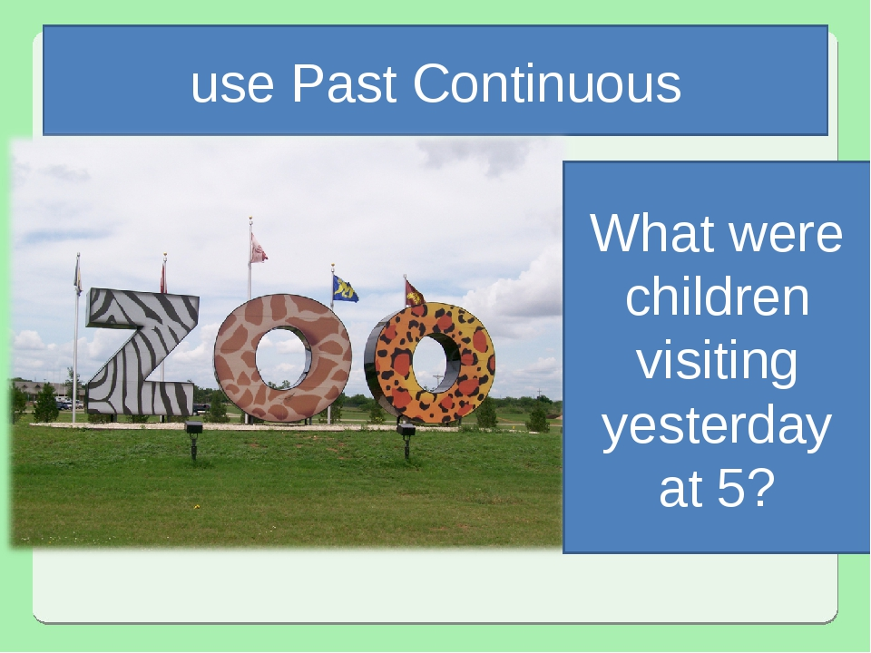 use Past Continuous What were children visiting yesterday at 5?