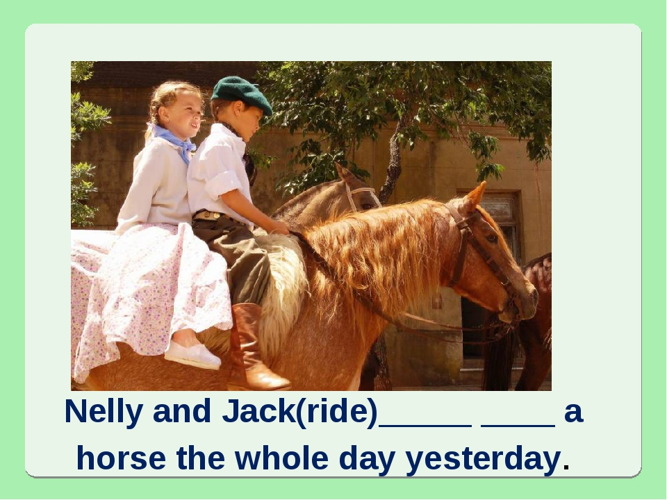 Nelly and Jack(ride)_____ ____ a horse the whole day yesterday.