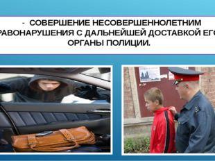 - СОВЕРШЕНИЕ НЕСОВЕРШЕННОЛЕТНИМ ПРАВОНАРУШЕНИЯ С ДАЛЬНЕЙШЕЙ ДОСТАВКОЙ ЕГО В