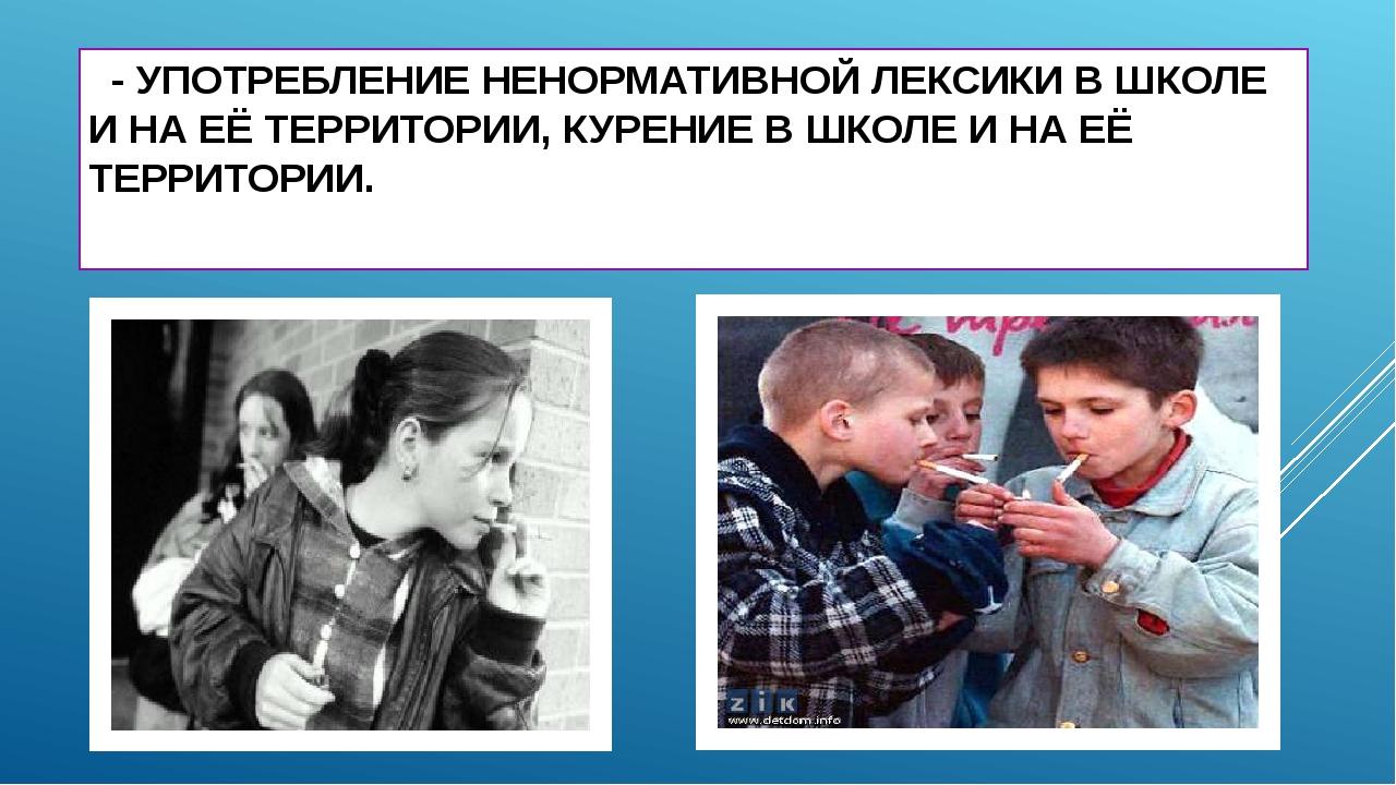 - УПОТРЕБЛЕНИЕ НЕНОРМАТИВНОЙ ЛЕКСИКИ В ШКОЛЕ И НА ЕЁ ТЕРРИТОРИИ, КУРЕНИЕ В Ш...
