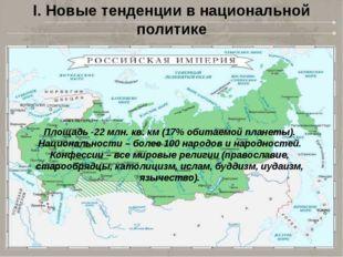 I. Новые тенденции в национальной политике Площадь -22 млн. кв. км (17% обита