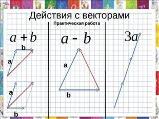 Действия с векторами а b b b а а Практическая работа