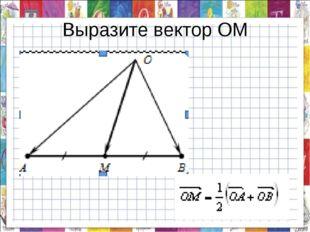 Выразите вектор ОМ