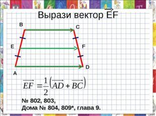 Вырази вектор ЕF A B C D F E № 802, 803, Дома № 804, 809*, глава 9.