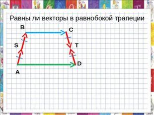 Равны ли векторы в равнобокой трапеции А В С D S T