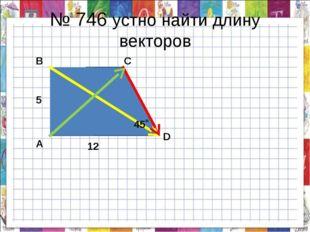 № 746 устно найти длину векторов 12 5 А В С D 45˚