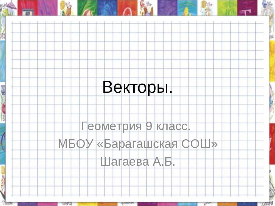 Векторы. Геометрия 9 класс. МБОУ «Барагашская СОШ» Шагаева А.Б.
