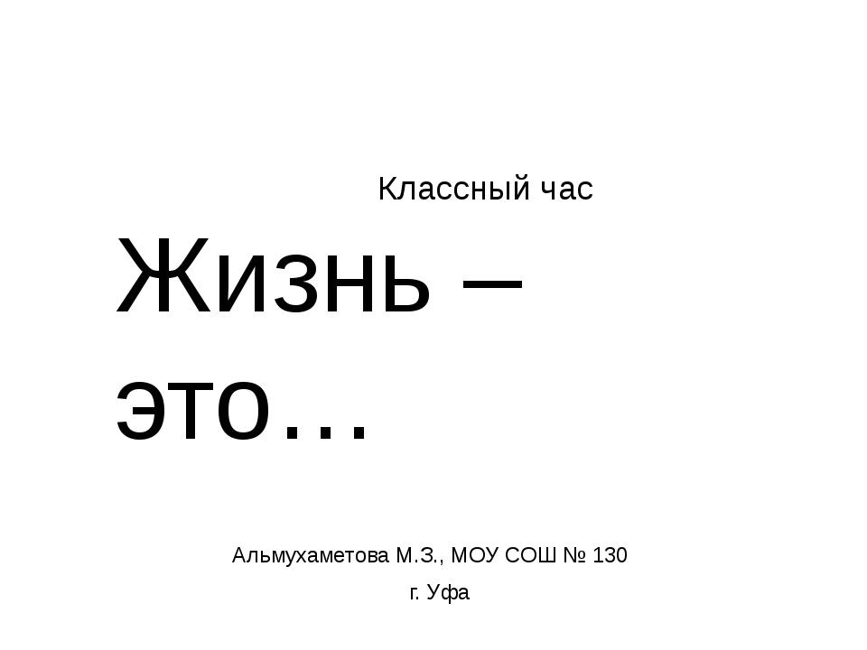 Классный час Жизнь – это… Альмухаметова М.З., МОУ СОШ № 130 г. Уфа