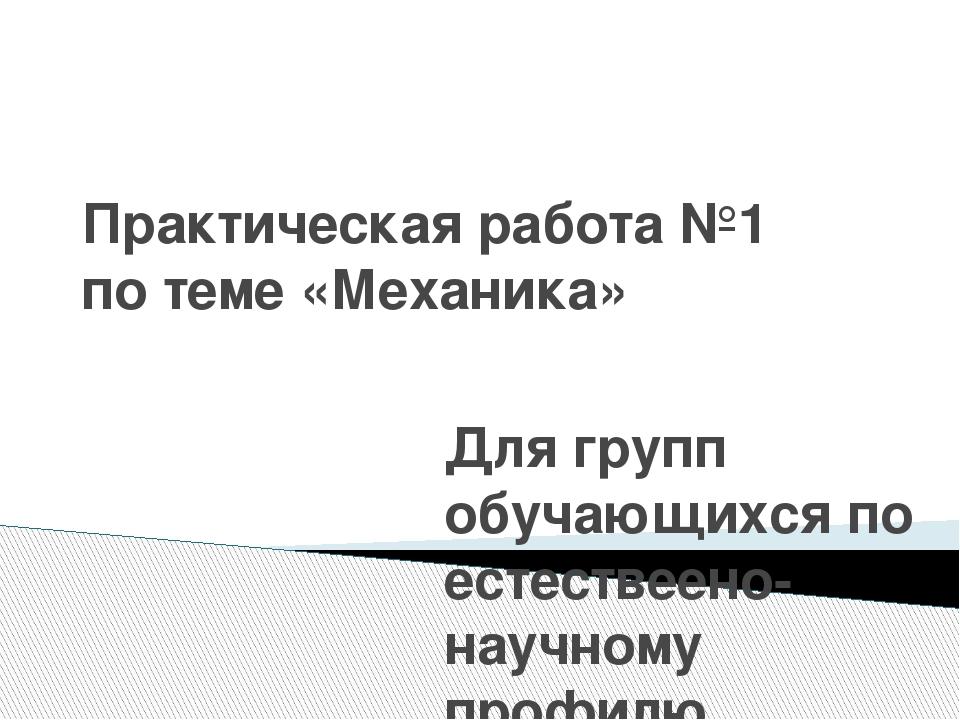 Практическая работа №1 по теме «Механика» Для групп обучающихся по естествеен...