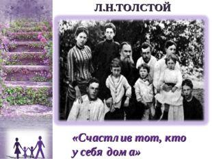 «Счастлив тот, кто у себя дома» Л.Н.ТОЛСТОЙ