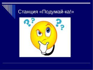 Станция «Подумай-ка!»