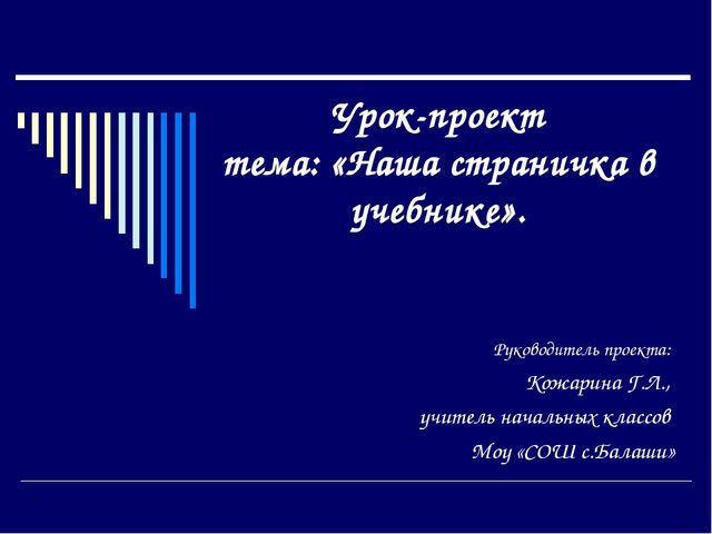 Урок-проект тема: «Наша страничка в учебнике». Руководитель проекта: Кожарина...