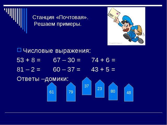 Станция «Почтовая». Решаем примеры. Числовые выражения: 53 + 8 = 67 – 30 = 74...