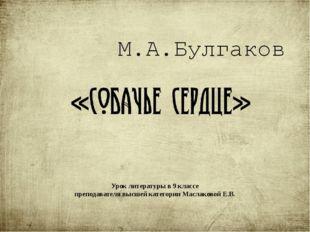 «Собачье сердце» М.А.Булгаков Урок литературы в 9 классе преподавателя высшей