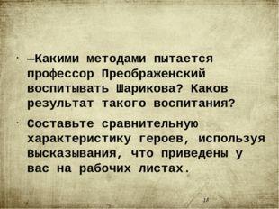 —Какими методами пытается профессор Преображенский воспитывать Шарикова? Как