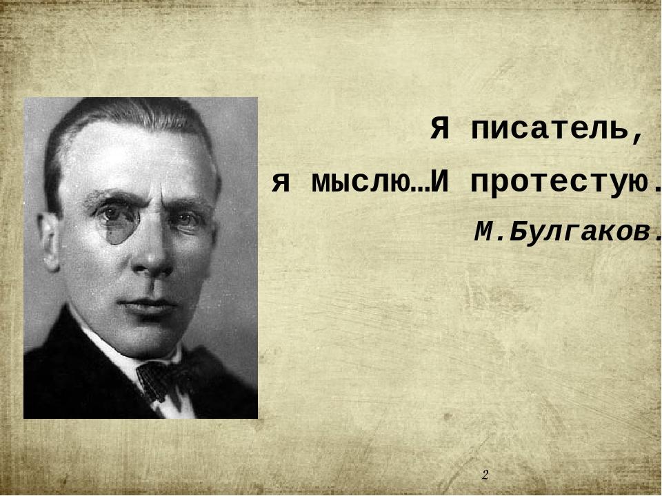 Я писатель, я мыслю…И протестую. М.Булгаков.
