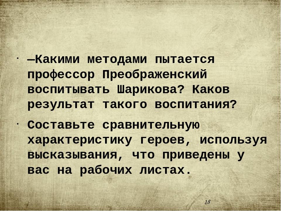 —Какими методами пытается профессор Преображенский воспитывать Шарикова? Как...