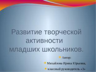 Развитие творческой активности младших школьников. Автор: Михайлова Ирина Юр