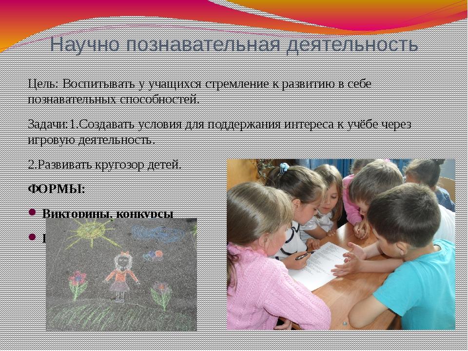 Научно познавательная деятельность Цель: Воспитывать у учащихся стремление к...