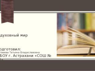 Твой духовный мир Подготовил: Матвеева Татьяна Владиславовна МБОУ г. Астрахан