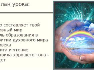 План урока: * Что составляет твой духовный мир * Роль образования в развитии