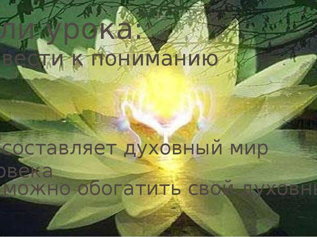 Цели урока: Цели урока: Подвести к пониманию Что составляет духовный мир чело...