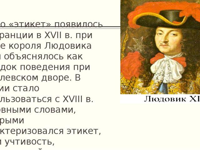 Слово «этикет» появилось во Франции в XVII в. при дворе короля Людовика XIV и...