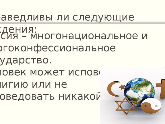 Справедливы ли следующие суждения: Россия – многонациональное и многоконфесси...