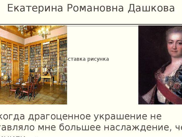 Екатерина Романовна Дашкова «Никогда драгоценное украшение не доставляло мне...