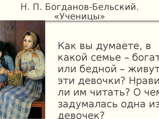Н. П. Богданов-Бельский. «Ученицы» Как вы думаете, в какой семье – богатой ил...