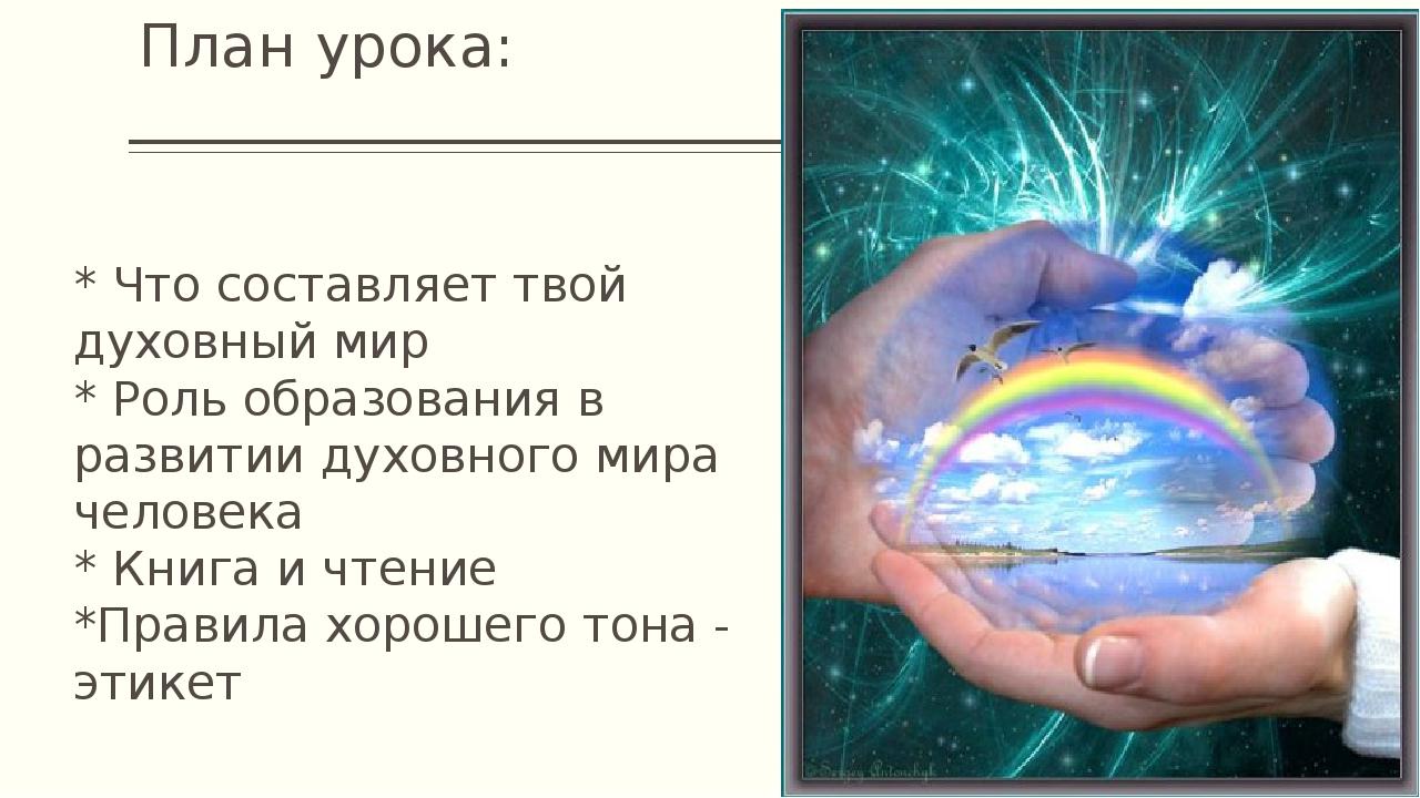 План урока: * Что составляет твой духовный мир * Роль образования в развитии...
