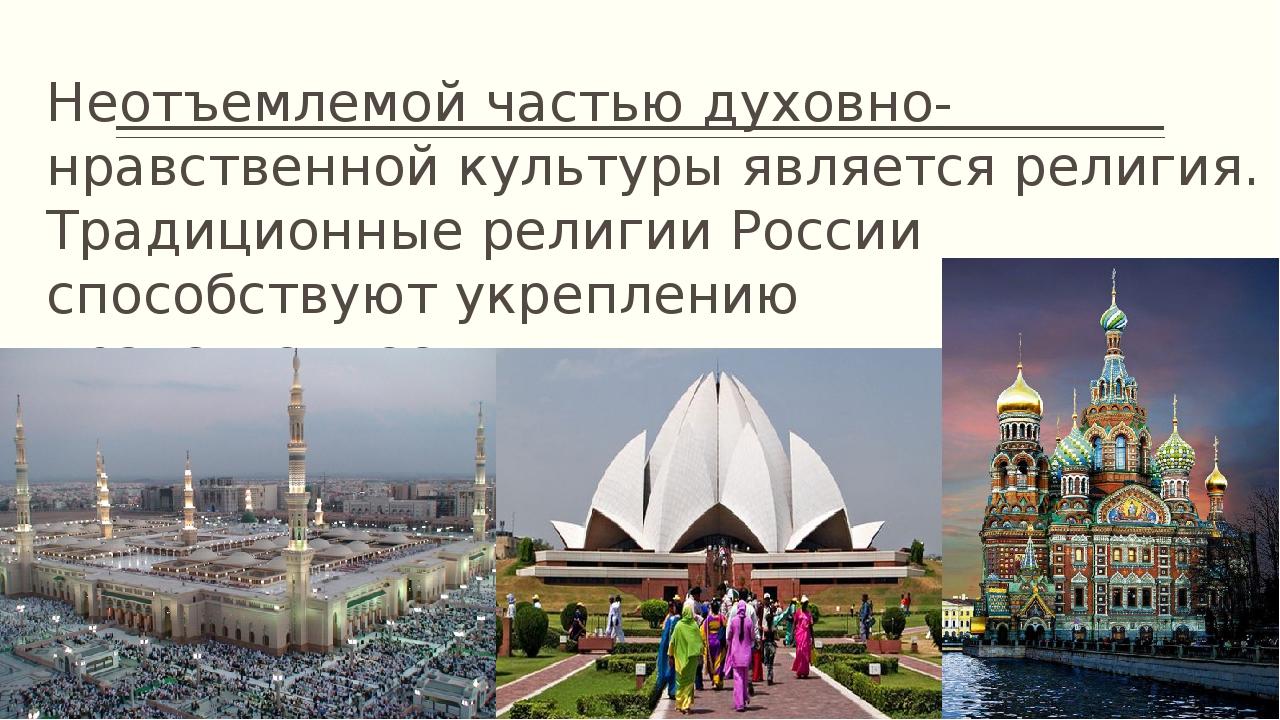 Неотъемлемой частью духовно-нравственной культуры является религия. Традицион...