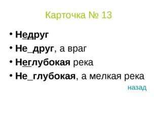 Карточка № 13 Недруг Не_друг, а враг Неглубокая река Не_глубокая, а мелкая ре