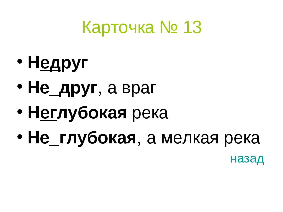 Карточка № 13 Недруг Не_друг, а враг Неглубокая река Не_глубокая, а мелкая ре...