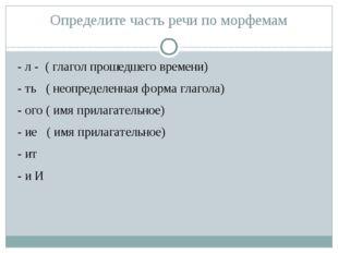 Определите часть речи по морфемам - л - ( глагол прошедшего времени) - ть ( н