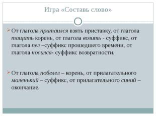Игра «Составь слово» От глагола притаился взять приставку, от глагола тащить