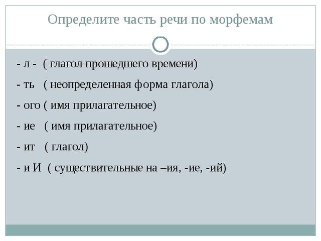 Определите часть речи по морфемам - л - ( глагол прошедшего времени) - ть ( н...