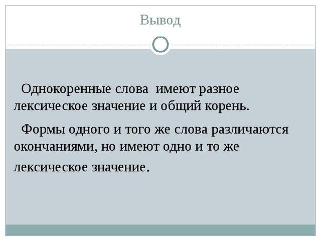 Вывод Однокоренные слова имеют разное лексическое значение и общий корень. Фо...