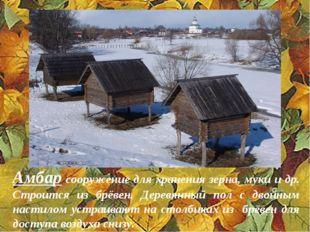 Амбар сооружение для хранения зерна, муки и др. Строится из брёвен. Деревянны