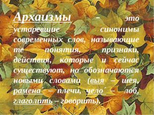 Архаизмы - это устаревшие синонимы современных слов, называющие те понятия, п