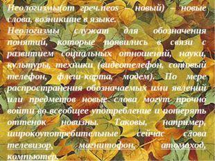 Неологизмы(от греч.neos – новый) – новые слова, возникшие в языке. Неологизмы