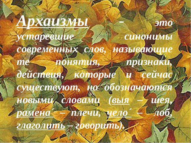 Архаизмы - это устаревшие синонимы современных слов, называющие те понятия, п...