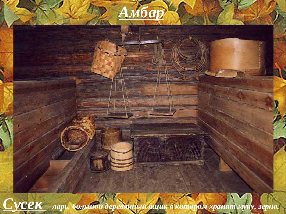 Амбар Сусек – ларь, большой деревянный ящик в котором хранят муку, зерно.